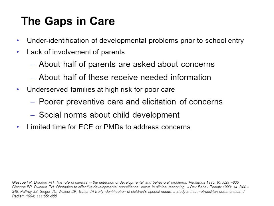The Gaps in Care Under-identification of developmental problems prior to school entry Lack of involvement of parents About half of parents are asked a