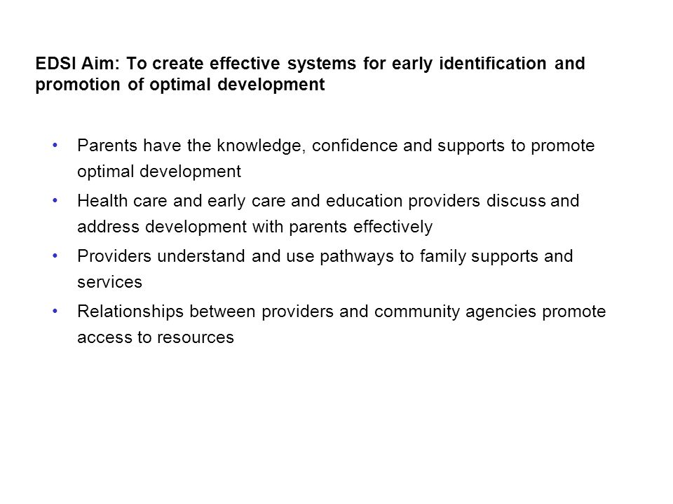 EDSI Aim: To create effective systems for early identification and promotion of optimal development Parents have the knowledge, confidence and support