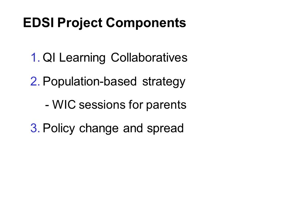 EDSI Project Components 1.QI Learning Collaboratives 2.Population-based strategy - WIC sessions for parents 3.Policy change and spread