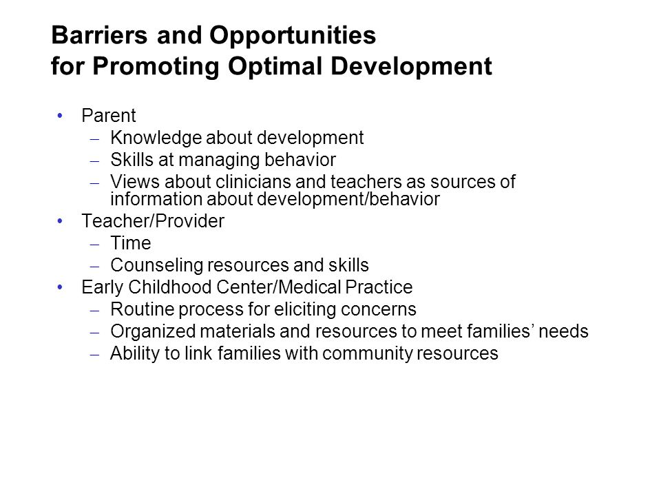 Barriers and Opportunities for Promoting Optimal Development Parent Knowledge about development Skills at managing behavior Views about clinicians and
