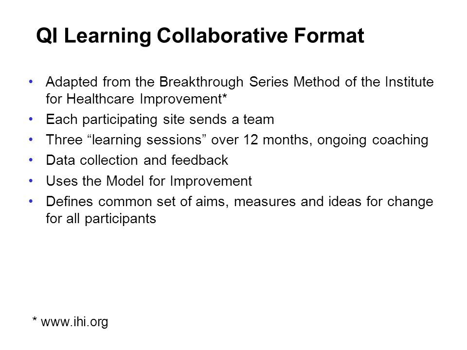 QI Learning Collaborative Format Adapted from the Breakthrough Series Method of the Institute for Healthcare Improvement* Each participating site send