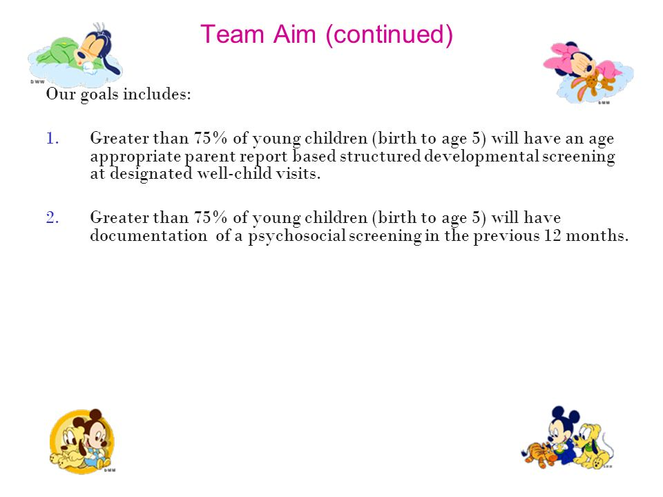 Team Aim (continued) Our goals includes: 1.Greater than 75% of young children (birth to age 5) will have an age appropriate parent report based struct