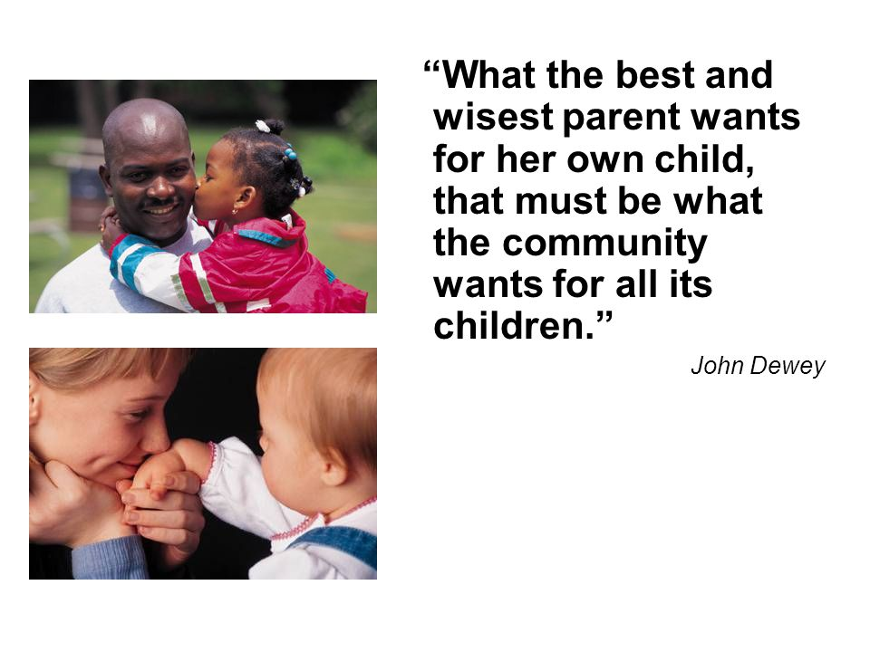 What the best and wisest parent wants for her own child, that must be what the community wants for all its children. John Dewey