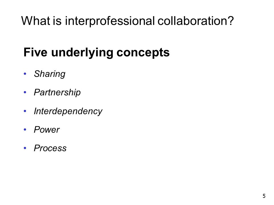 What is interprofessional collaboration? Five underlying concepts Sharing Partnership Interdependency Power Process 5