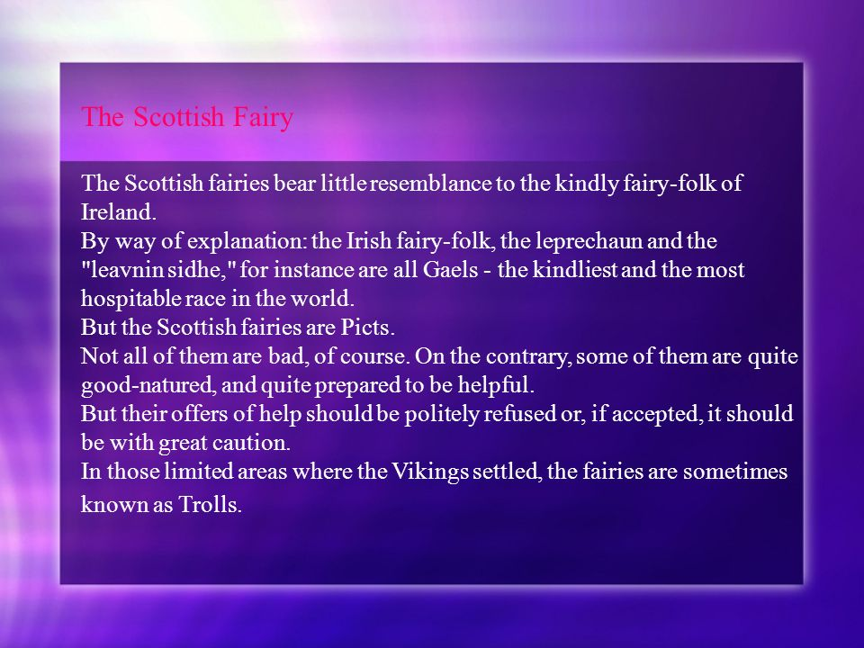 The Scottish Fairy The Scottish fairies bear little resemblance to the kindly fairy-folk of Ireland. By way of explanation: the Irish fairy-folk, the