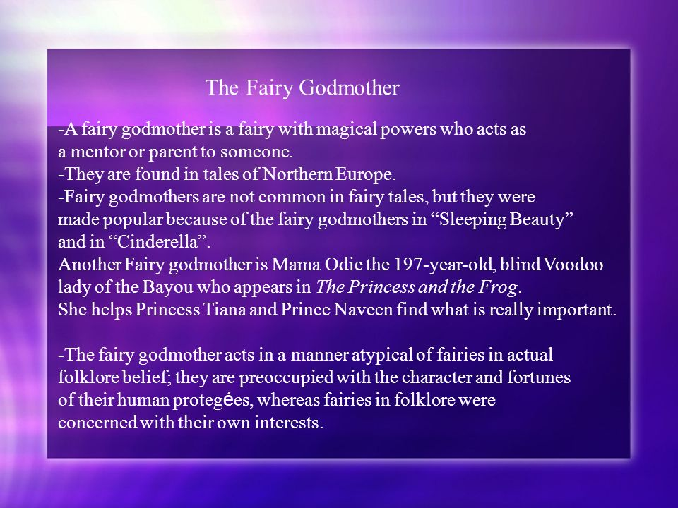 The Fairy Godmother -A fairy godmother is a fairy with magical powers who acts as a mentor or parent to someone. -They are found in tales of Northern