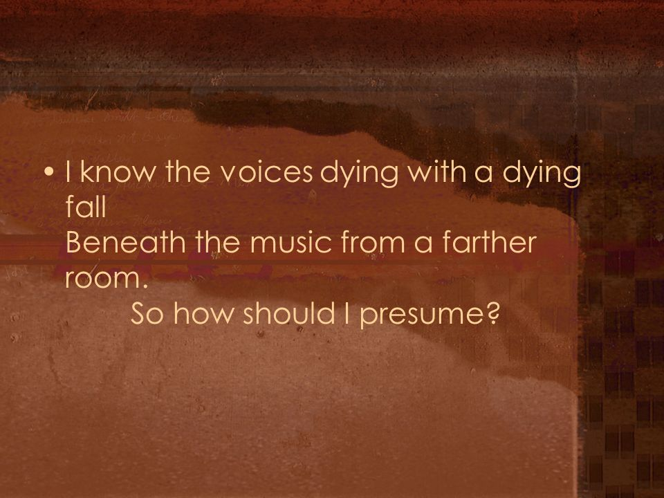 I know the voices dying with a dying fall Beneath the music from a farther room. So how should I presume?