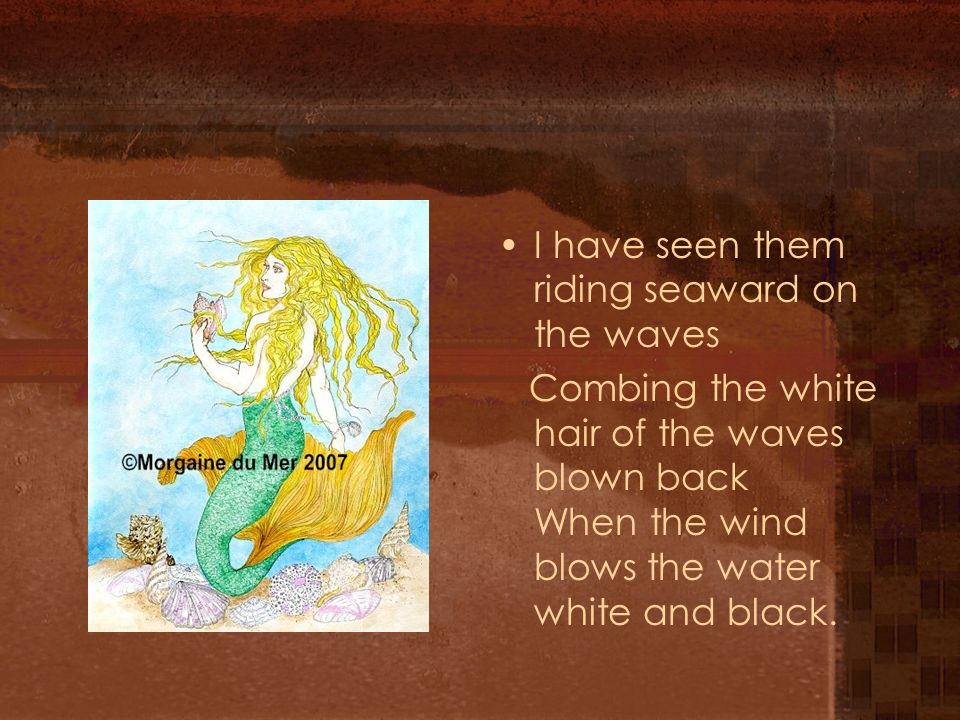 I have seen them riding seaward on the waves Combing the white hair of the waves blown back When the wind blows the water white and black.