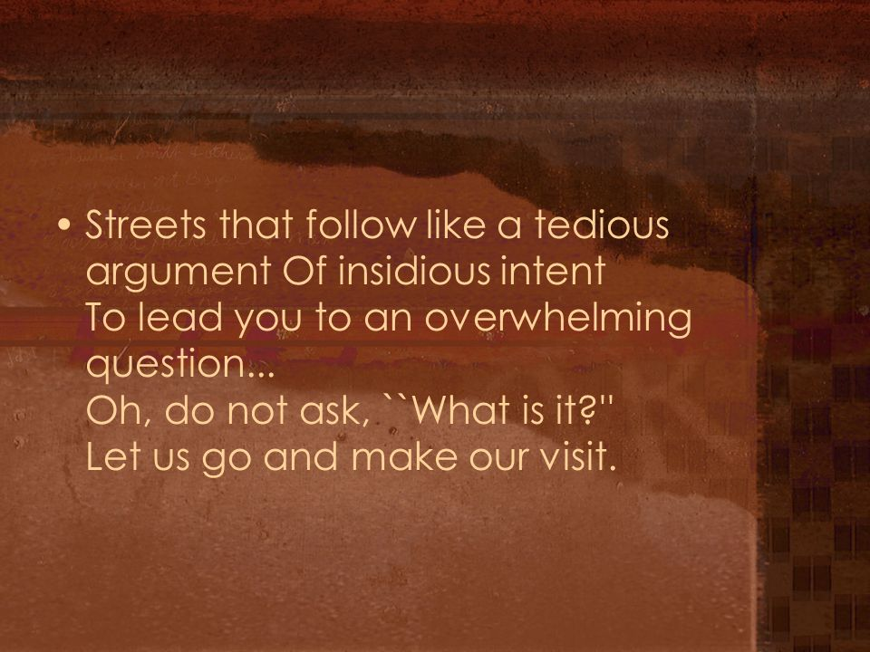 Streets that follow like a tedious argument Of insidious intent To lead you to an overwhelming question... Oh, do not ask, ``What is it?'' Let us go a