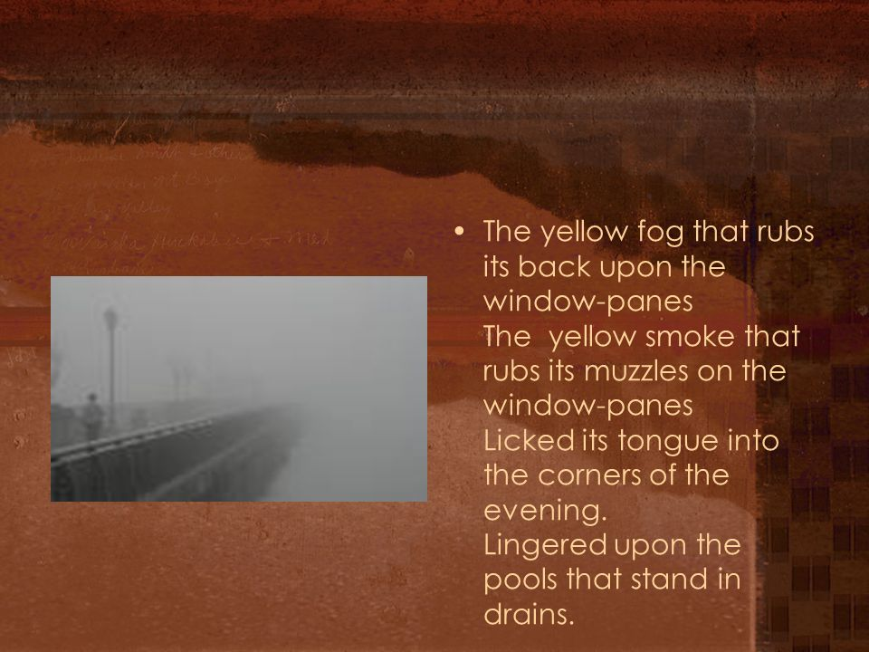 The yellow fog that rubs its back upon the window-panes The yellow smoke that rubs its muzzles on the window-panes Licked its tongue into the corners