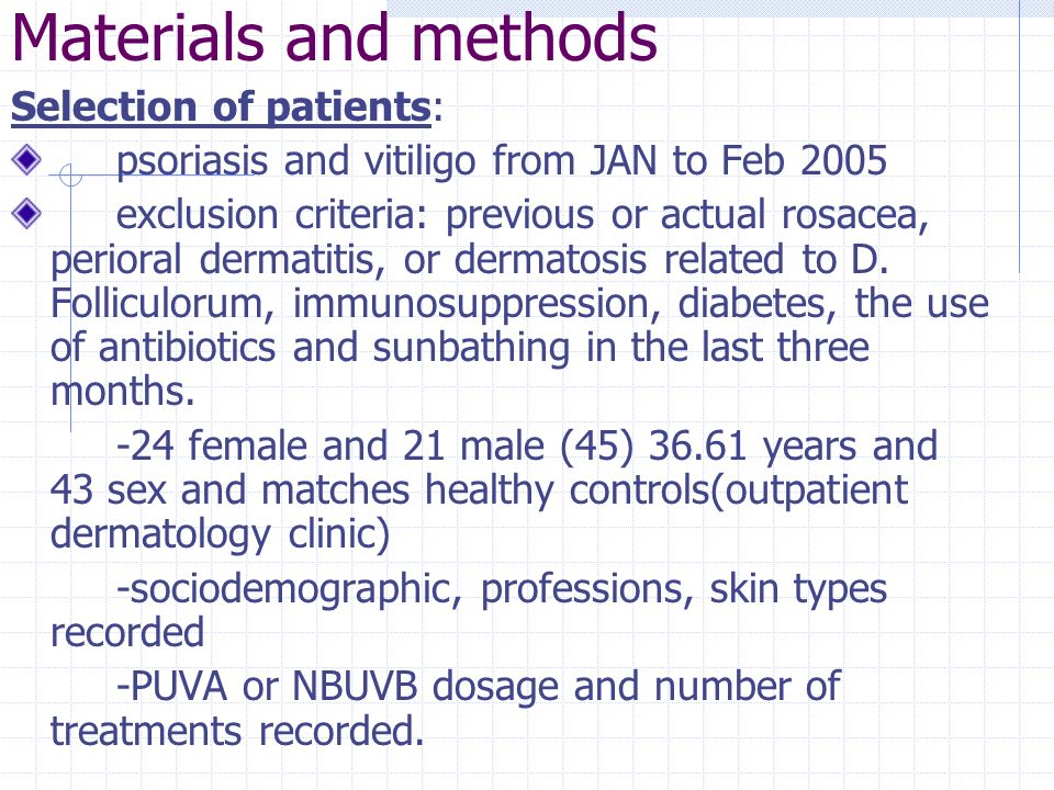 Materials and methods Selection of patients: psoriasis and vitiligo from JAN to Feb 2005 exclusion criteria: previous or actual rosacea, perioral derm