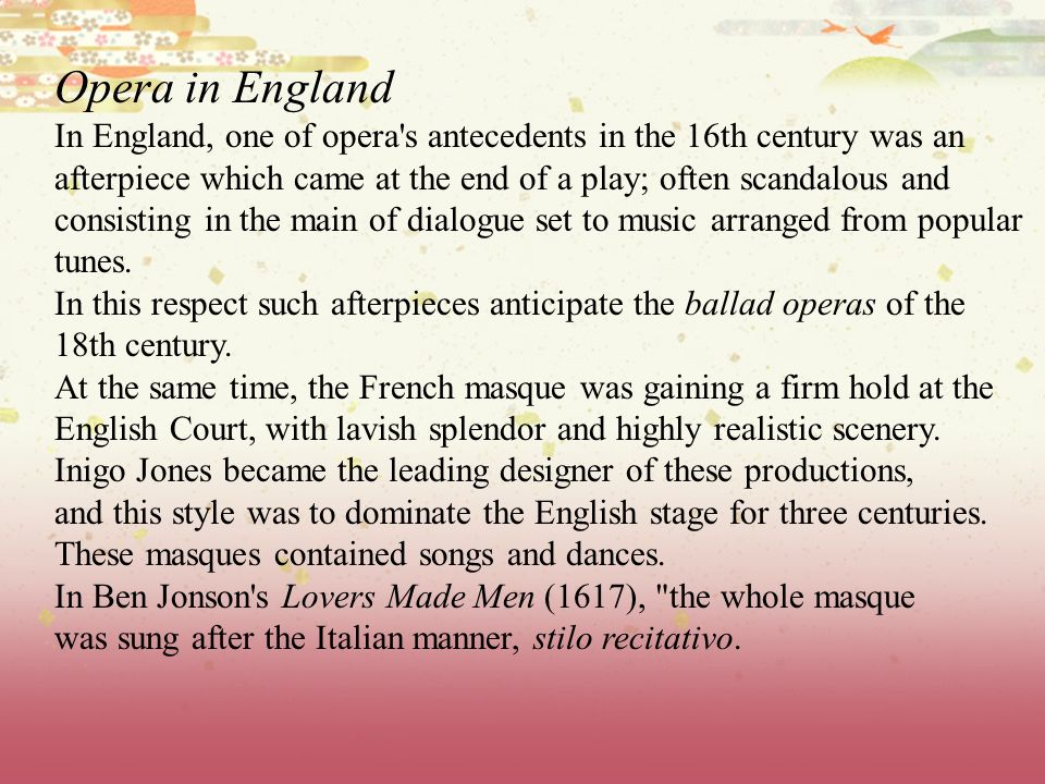 Opera in England In England, one of opera's antecedents in the 16th century was an afterpiece which came at the end of a play; often scandalous and co