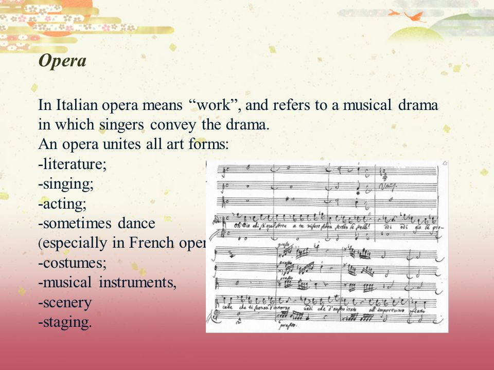 Opera In Italian opera means work, and refers to a musical drama in which singers convey the drama. An opera unites all art forms: -literature; -singi