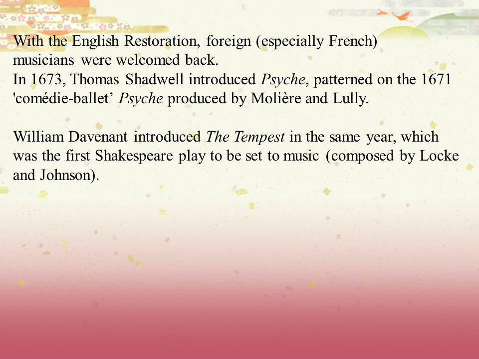 With the English Restoration, foreign (especially French) musicians were welcomed back. In 1673, Thomas Shadwell introduced Psyche, patterned on the 1
