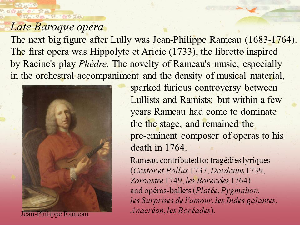 Late Baroque opera The next big figure after Lully was Jean-Philippe Rameau (1683-1764). The first opera was Hippolyte et Aricie (1733), the libretto