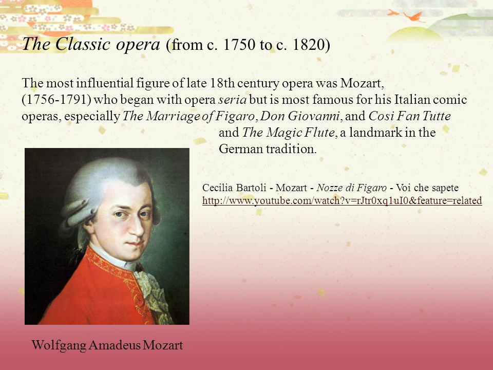 The Classic opera (from c. 1750 to c. 1820) The most influential figure of late 18th century opera was Mozart, (1756-1791) who began with opera seria