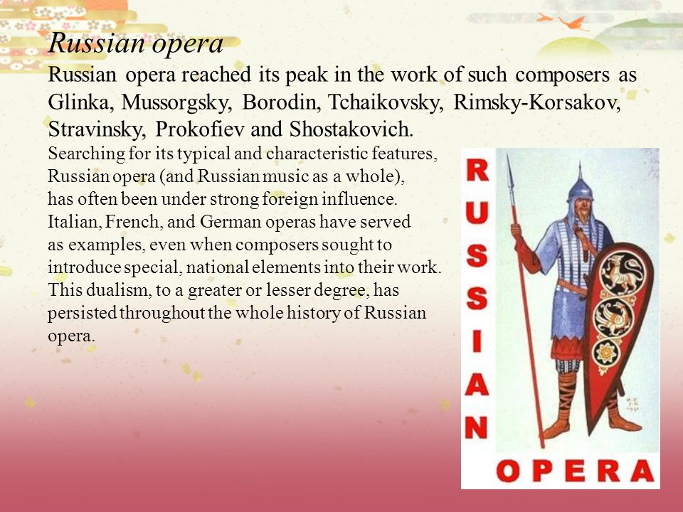 Russian opera Russian opera reached its peak in the work of such composers as Glinka, Mussorgsky, Borodin, Tchaikovsky, Rimsky-Korsakov, Stravinsky, P