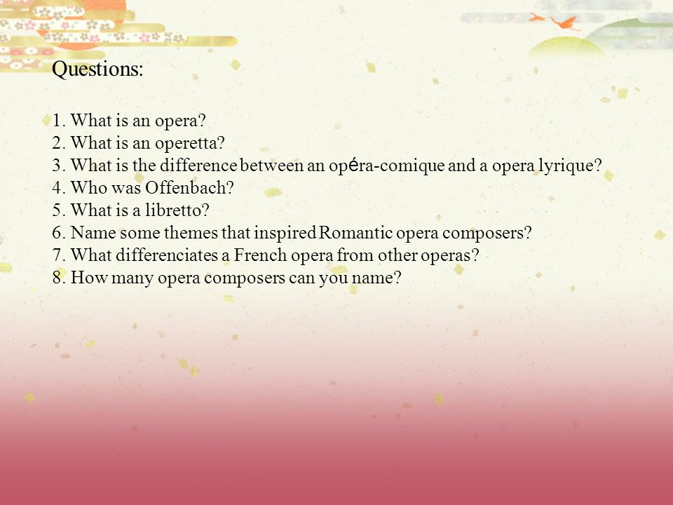 Questions: 1. What is an opera? 2. What is an operetta? 3. What is the difference between an op é ra-comique and a opera lyrique? 4. Who was Offenbach