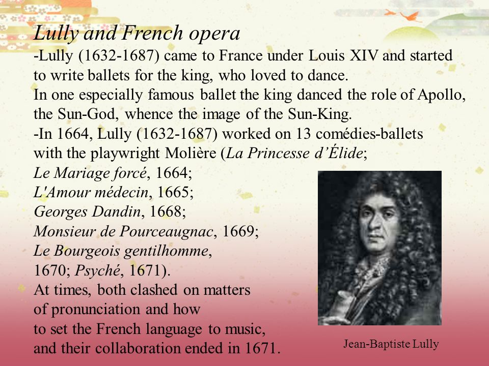 Lully and French opera -Lully (1632-1687) came to France under Louis XIV and started to write ballets for the king, who loved to dance. In one especia