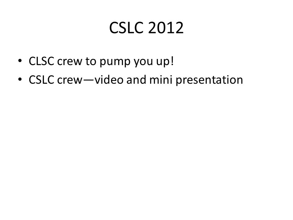 CSLC 2012 CLSC crew to pump you up! CSLC crewvideo and mini presentation
