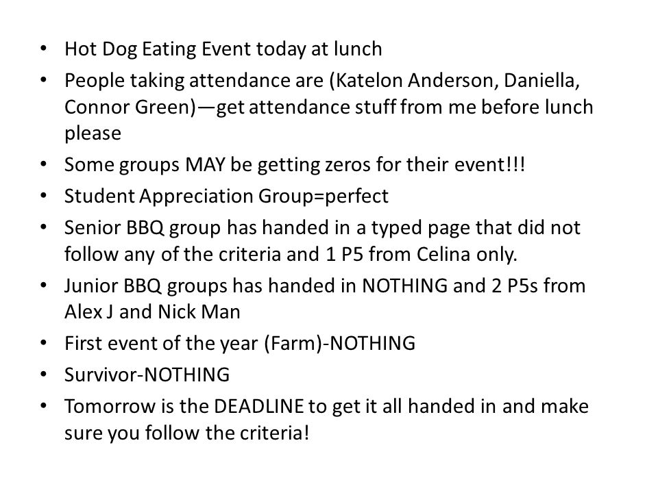 Hot Dog Eating Event today at lunch People taking attendance are (Katelon Anderson, Daniella, Connor Green)get attendance stuff from me before lunch please Some groups MAY be getting zeros for their event!!.