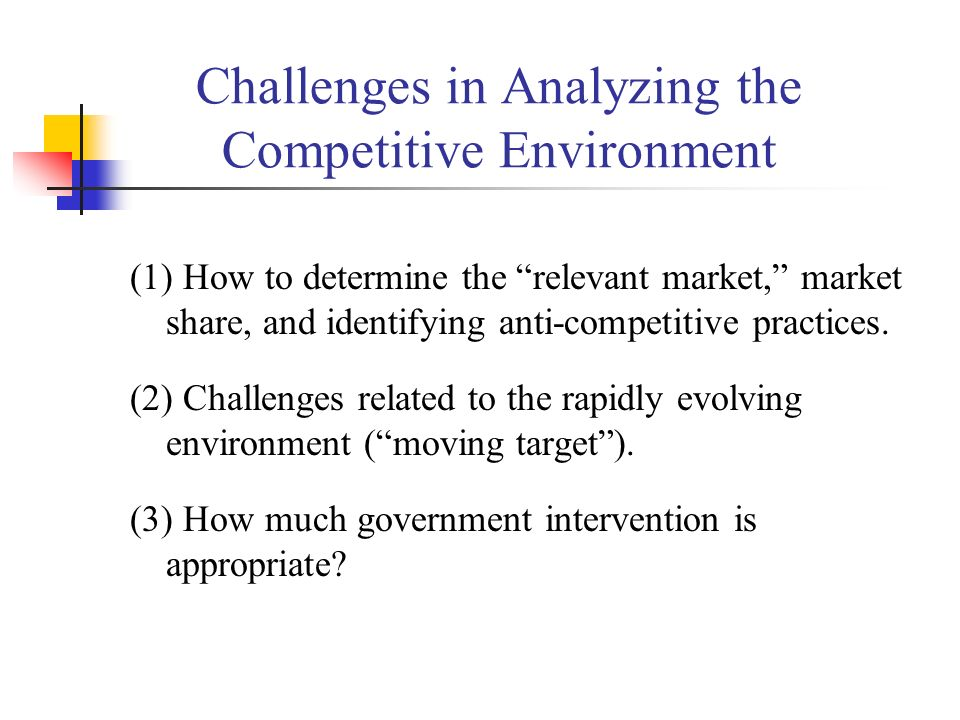 Challenges in Analyzing the Competitive Environment (1) How to determine the relevant market, market share, and identifying anti-competitive practices.