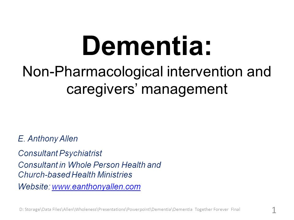 Dementia: Non-Pharmacological intervention and caregivers management E. Anthony Allen Consultant Psychiatrist Consultant in Whole Person Health and Ch