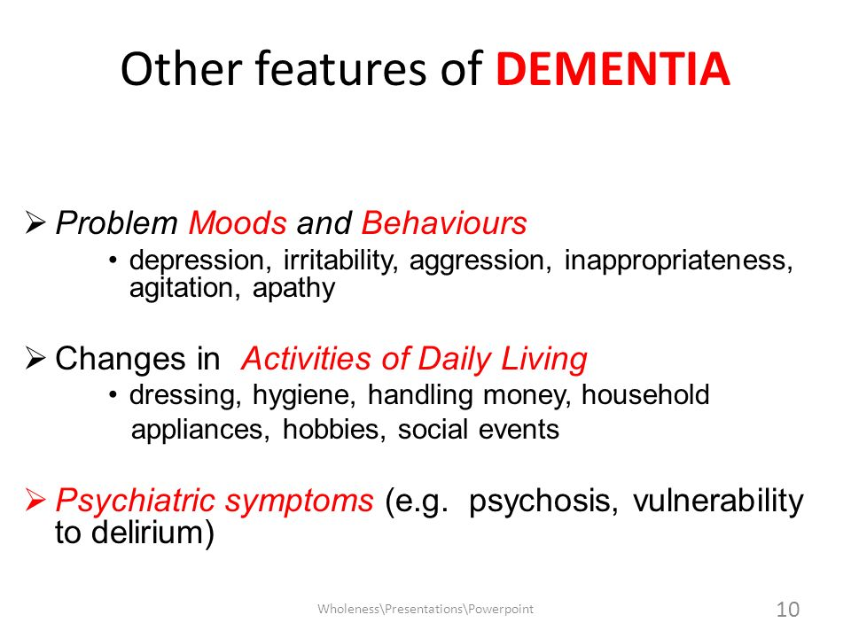 Other features of DEMENTIA Problem Moods and Behaviours depression, irritability, aggression, inappropriateness, agitation, apathy Changes in Activiti