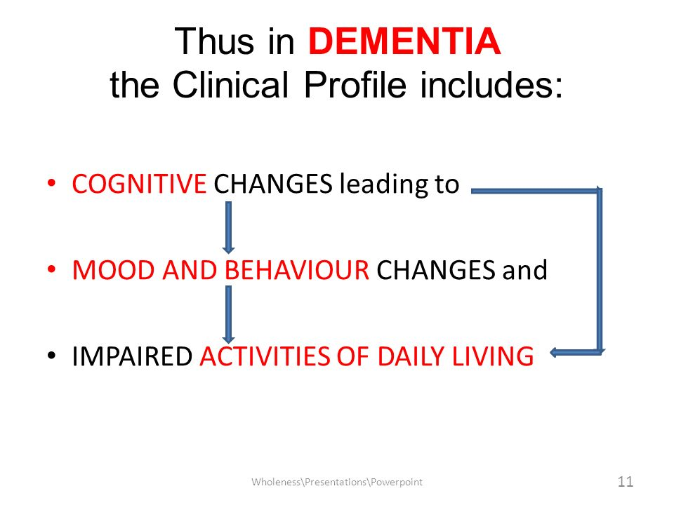 Thus in DEMENTIA the Clinical Profile includes: COGNITIVE CHANGES leading to MOOD AND BEHAVIOUR CHANGES and IMPAIRED ACTIVITIES OF DAILY LIVING 11 Who