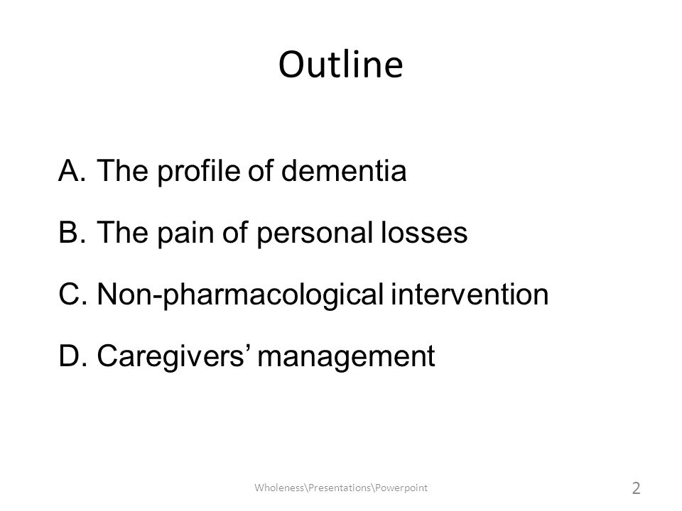 Outline A.The profile of dementia B.The pain of personal losses C.Non-pharmacological intervention D.Caregivers management Wholeness\Presentations\Pow