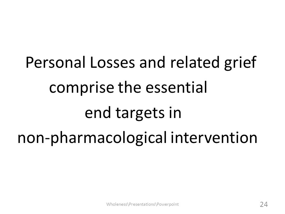 Personal Losses and related grief comprise the essential end targets in non-pharmacological intervention Wholeness\Presentations\Powerpoint 24