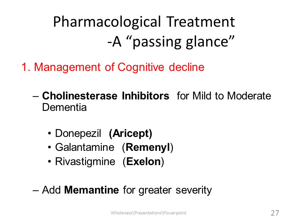 Pharmacological Treatment -A passing glance 1. Management of Cognitive decline –Cholinesterase Inhibitors for Mild to Moderate Dementia Donepezil (Ari