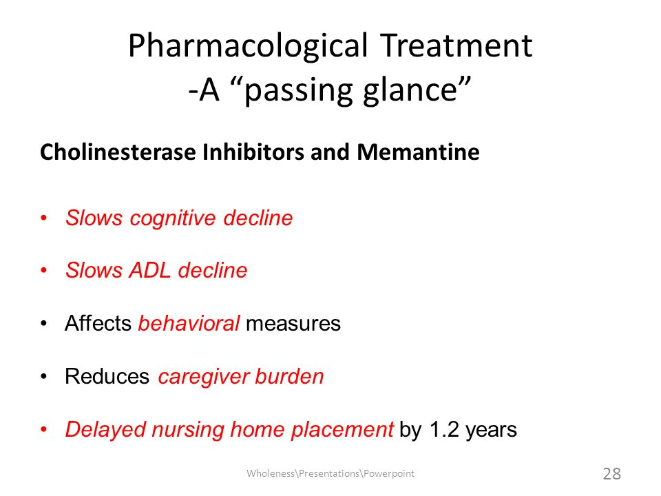 Pharmacological Treatment -A passing glance Cholinesterase Inhibitors and Memantine Slows cognitive declineSlows cognitive decline Slows ADL decline A