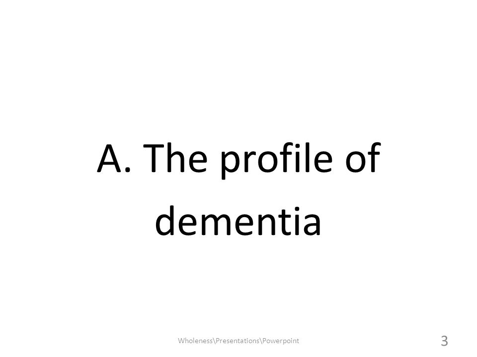 Stages of DEMENTIA Mild – 2 to 4 years Moderate – 2 to 10 years Severe – 1 to 3 years Wholeness\Presentations\Powerpoint 14
