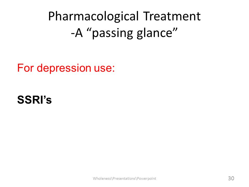 Pharmacological Treatment -A passing glance For depression use: SSRIs Wholeness\Presentations\Powerpoint 30