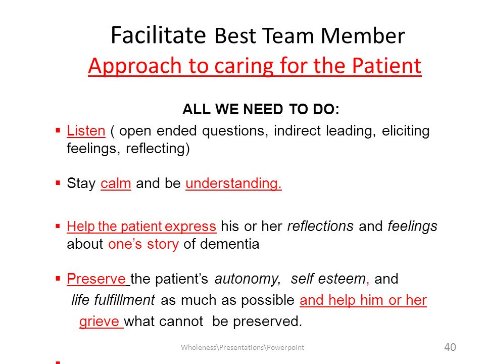 Facilitate Best Team Member Approach to caring for the Patient ALL WE NEED TO DO: Listen ( open ended questions, indirect leading, eliciting feelings,