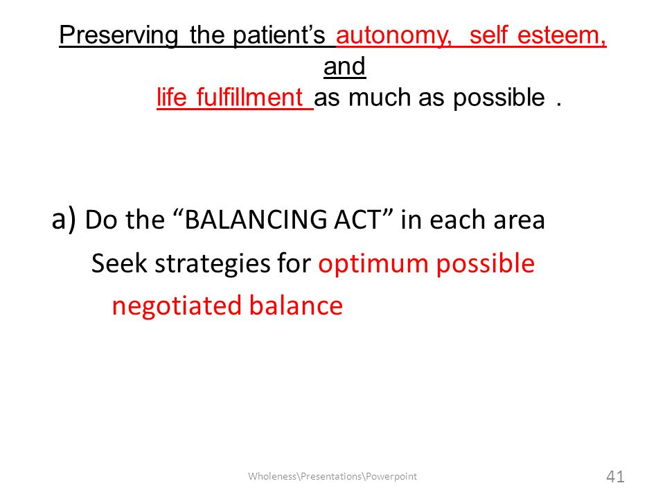 Preserving the patients autonomy, self esteem, and life fulfillment as much as possible. a) Do the BALANCING ACT in each area Seek strategies for opti