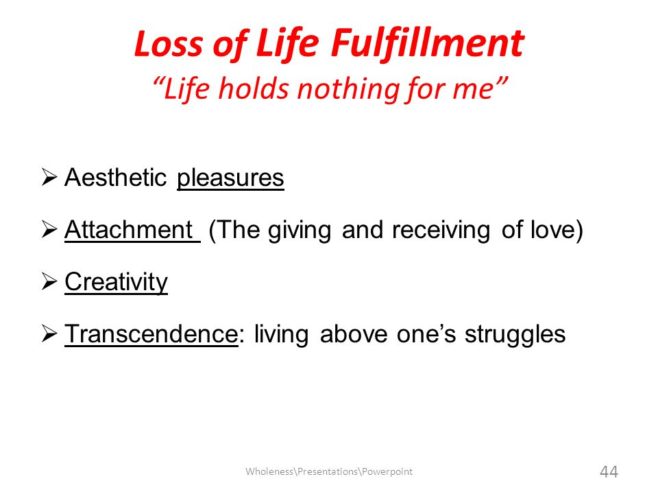 Loss of Life Fulfillment Life holds nothing for me Aesthetic pleasures Attachment (The giving and receiving of love) Creativity Transcendence: living