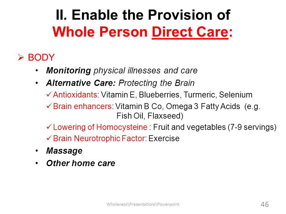 II. Enable the Provision of Whole Person Direct Care: BODY Monitoring physical illnesses and care Alternative Care: Protecting the Brain Antioxidants: