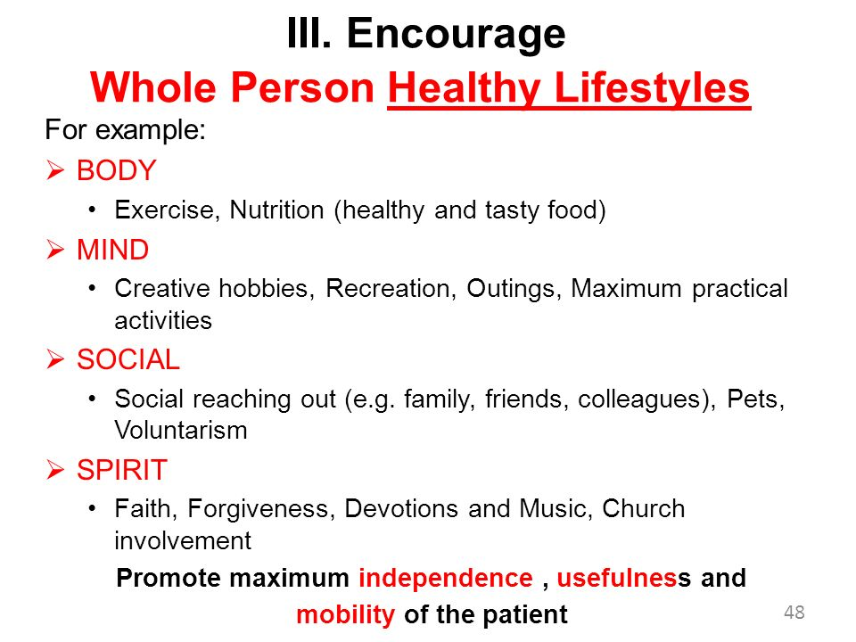 III. Encourage Whole Person Healthy Lifestyles For example: BODY Exercise, Nutrition (healthy and tasty food) MIND Creative hobbies, Recreation, Outin