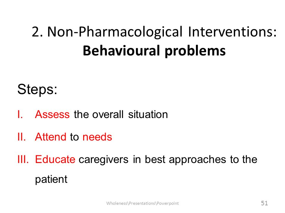2. Non-Pharmacological Interventions: Behavioural problems Steps: I.Assess the overall situation II.Attend to needs III.Educate caregivers in best app