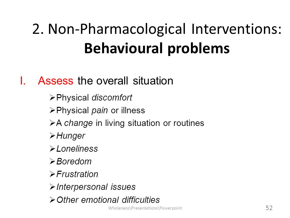 2. Non-Pharmacological Interventions: Behavioural problems I.Assess the overall situation Physical discomfort Physical pain or illness A change in liv