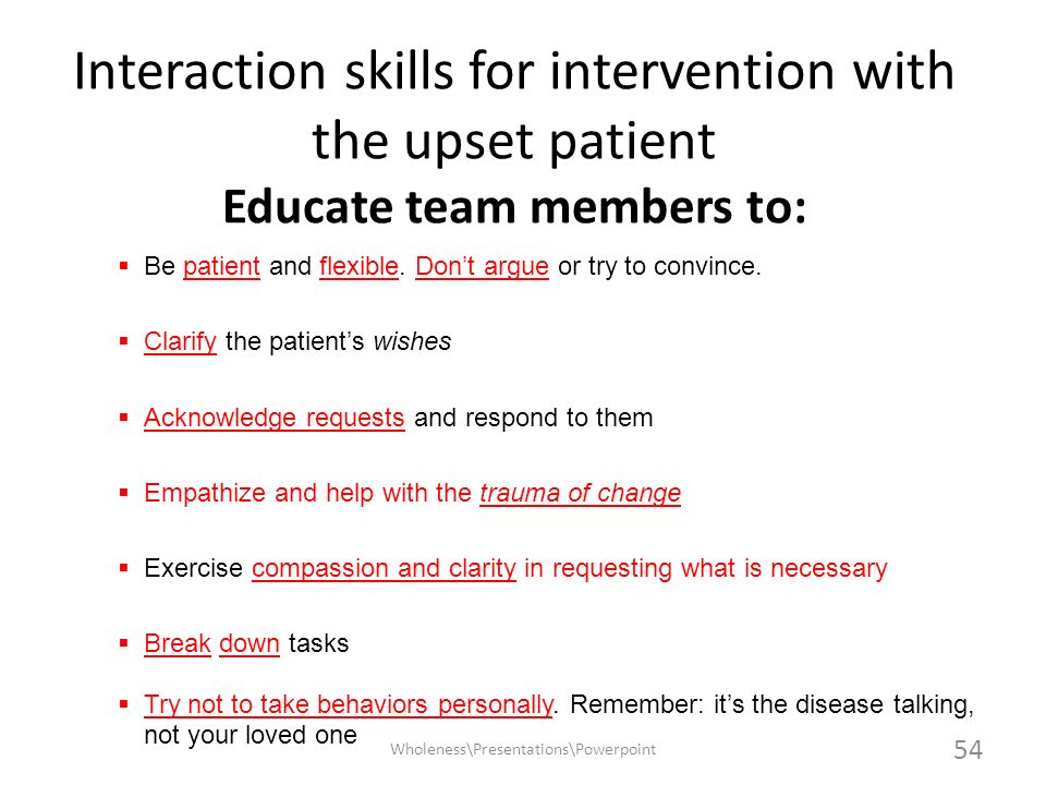 Interaction skills for intervention with the upset patient Educate team members to: Be patient and flexible. Dont argue or try to convince. Clarify th