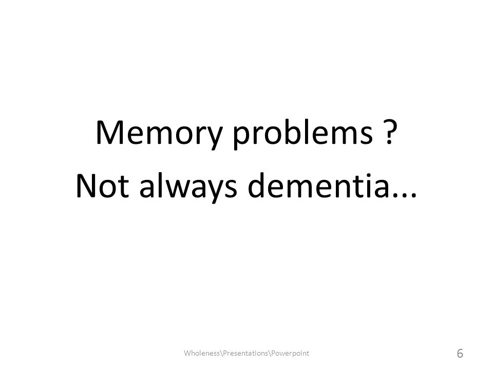 NORMAL AGEING MILD COGNITIVE IMPAIRMENT DEMENTIA (These can merge into each other) Disorders of Mild Memory Function 7 Wholeness\Presentations\Powerpoint