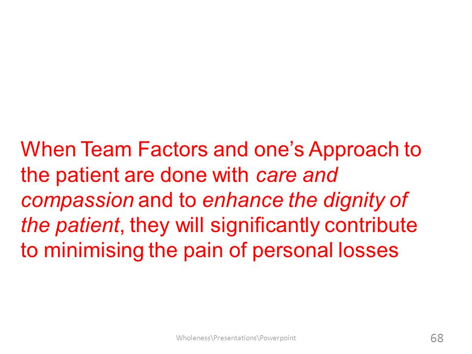 When Team Factors and ones Approach to the patient are done with care and compassion and to enhance the dignity of the patient, they will significantl