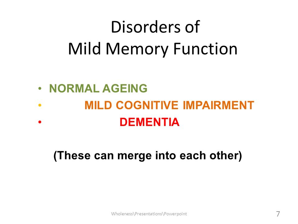 NORMAL AGEING MILD COGNITIVE IMPAIRMENT DEMENTIA (These can merge into each other) Disorders of Mild Memory Function 7 Wholeness\Presentations\Powerpo