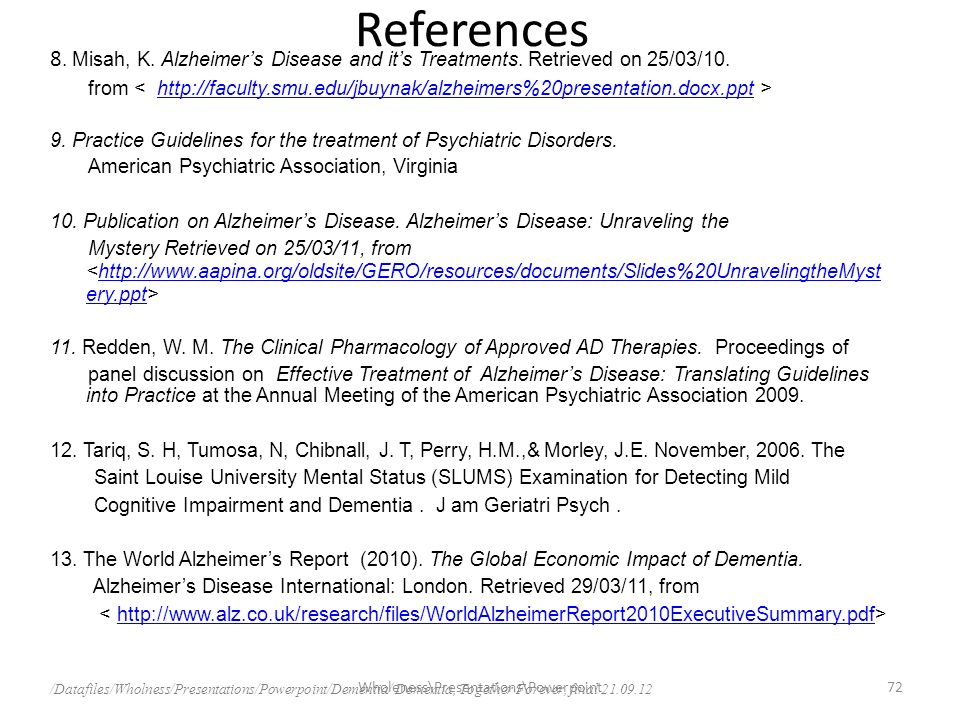 References 8. Misah, K. Alzheimers Disease and its Treatments. Retrieved on 25/03/10. from http://faculty.smu.edu/jbuynak/alzheimers%20presentation.do