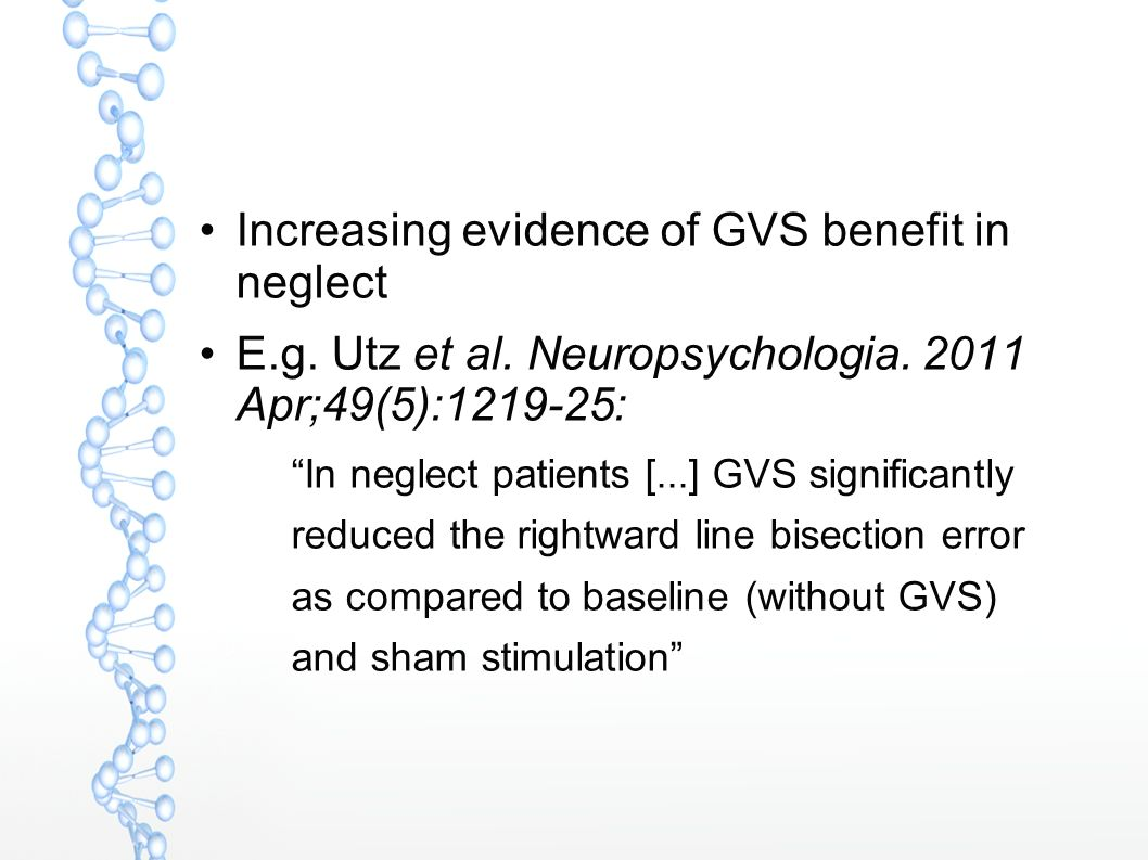 Increasing evidence of GVS benefit in neglect E.g. Utz et al. Neuropsychologia. 2011 Apr;49(5):1219-25: In neglect patients [...] GVS significantly re
