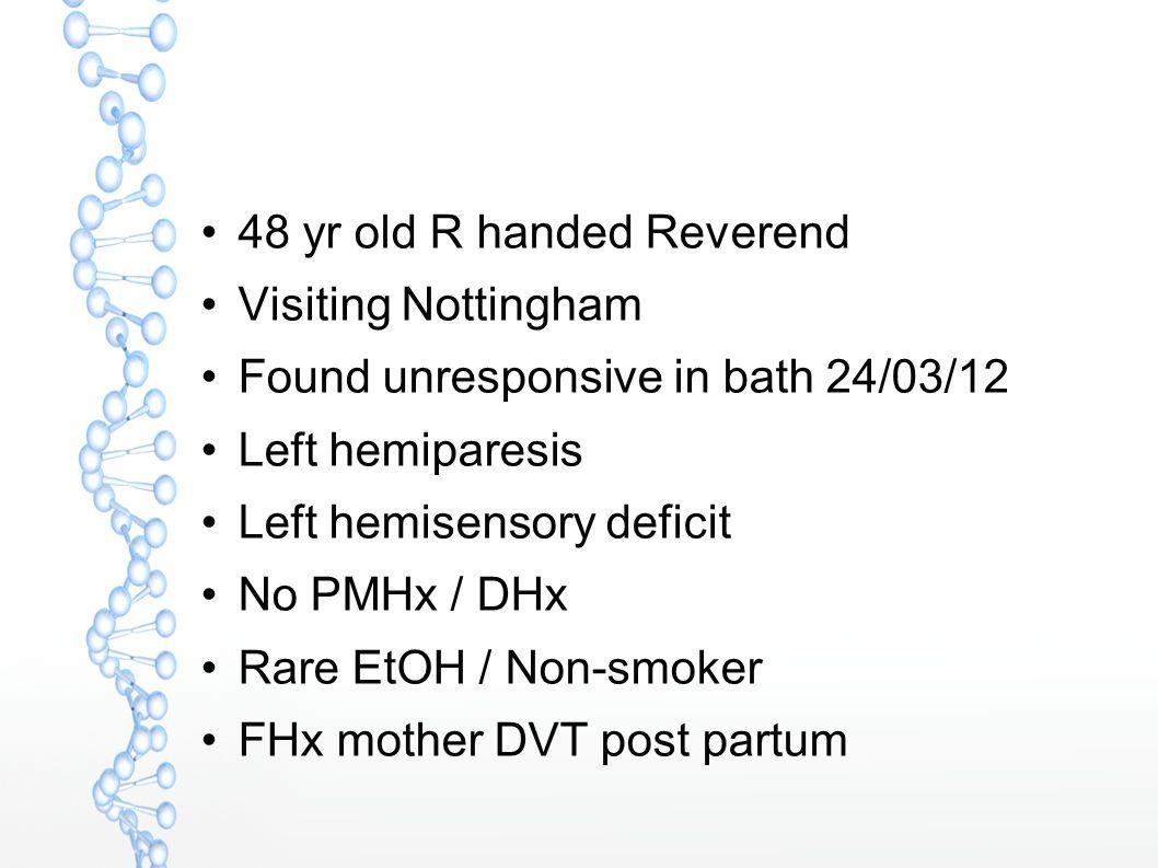 48 yr old R handed Reverend Visiting Nottingham Found unresponsive in bath 24/03/12 Left hemiparesis Left hemisensory deficit No PMHx / DHx Rare EtOH