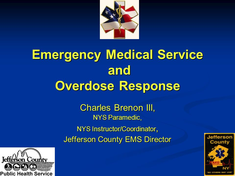 Emergency Medical Service and Overdose Response Charles Brenon III, NYS Paramedic, NYS Instructor/Coordinator, Jefferson County EMS Director